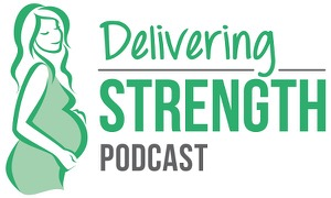 Delivering Strength | Pregnancy, Birth and Postpartum Podcast